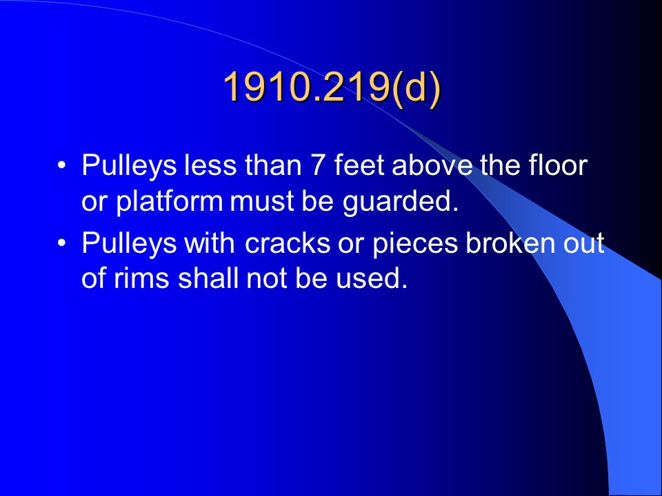 1910.219(d) Pulleys less than 7 feet above the floor or platform must be guarded. Pulleys with cracks or pieces broken out of rims shall not be used.