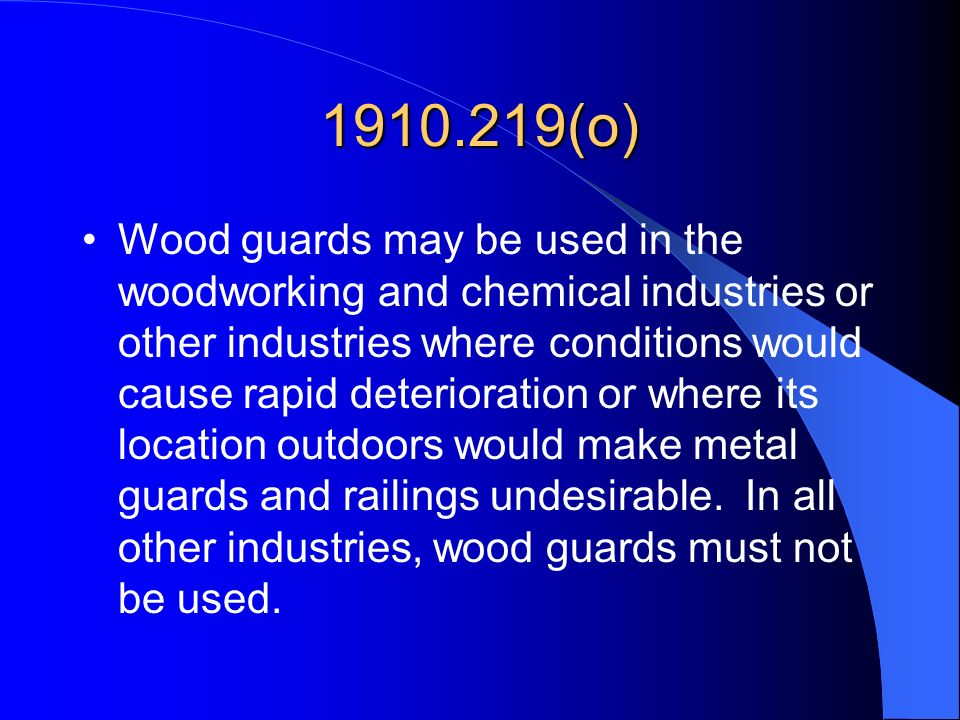 1910.219(o) Wood guards may be used in the woodworking and chemical industries or other industries where conditions would cause rapid deterioration or