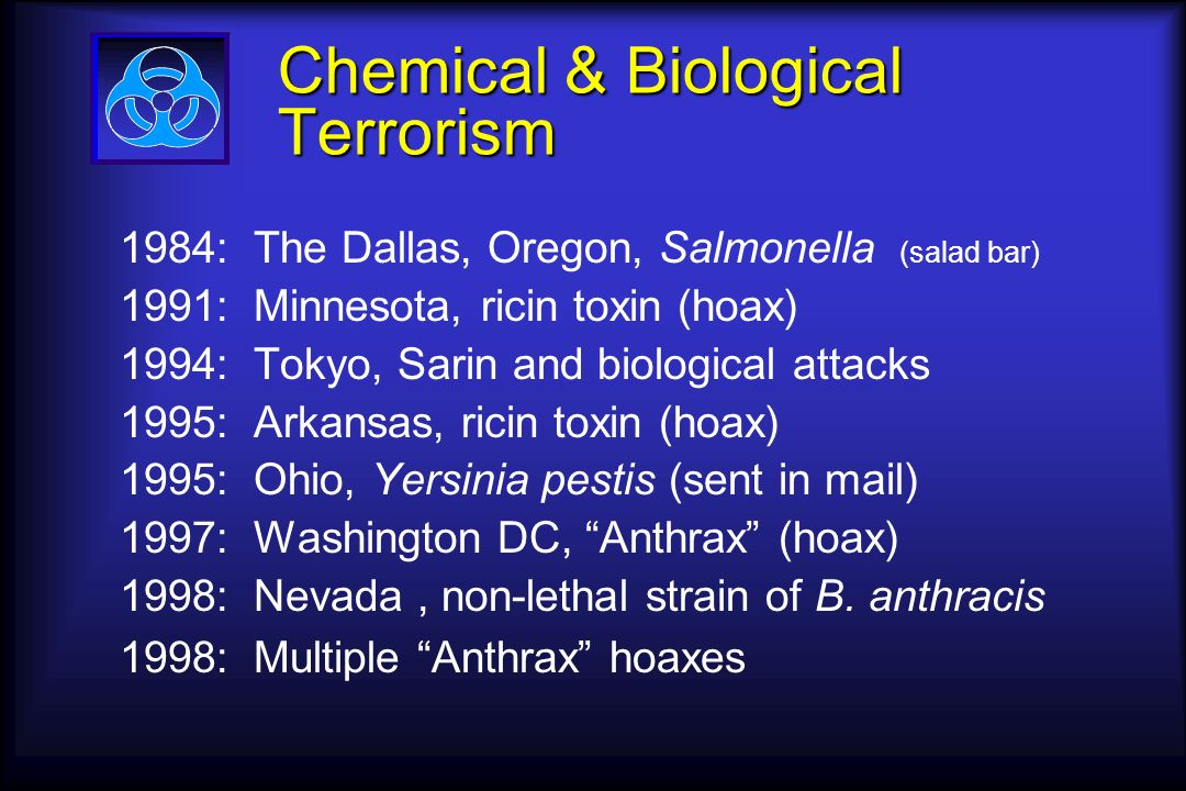Chemical & Biological Terrorism Chemical & Biological Terrorism 1984: The Dallas, Oregon, Salmonella (salad bar) 1991: Minnesota, ricin toxin (hoax) 1994: Tokyo, Sarin and biological attacks 1995: Arkansas, ricin toxin (hoax) 1995: Ohio, Yersinia pestis (sent in mail) 1997: Washington DC, Anthrax (hoax) 1998: Nevada, non-lethal strain of B.