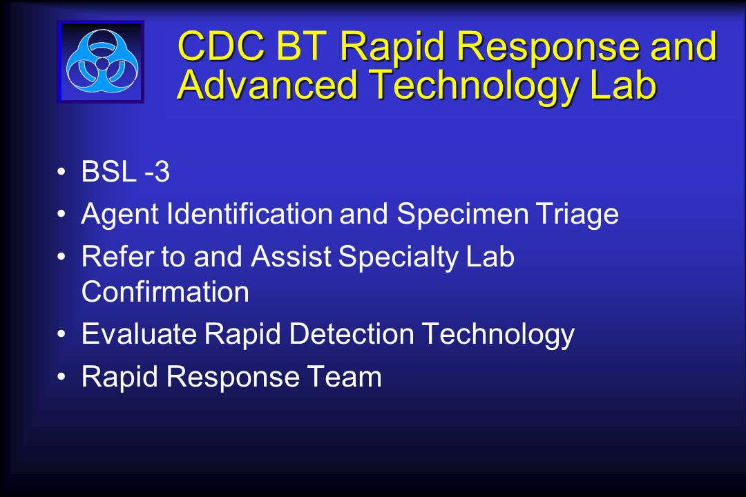 CDC Rapid Response and Advanced Technology Lab CDC BT Rapid Response and Advanced Technology Lab BSL -3 Agent Identification and Specimen Triage Refer to and Assist Specialty Lab Confirmation Evaluate Rapid Detection Technology Rapid Response Team