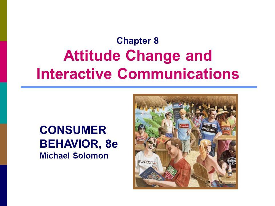 Chapter 8 Attitude Change and Interactive Communications CONSUMER BEHAVIOR, 8e Michael Solomon