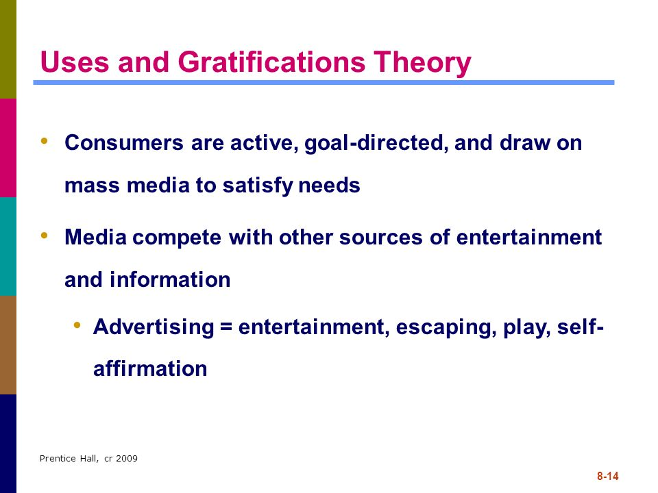 Prentice Hall, cr 2009 8-14 Uses and Gratifications Theory Consumers are active, goal-directed, and draw on mass media to satisfy needs Media compete