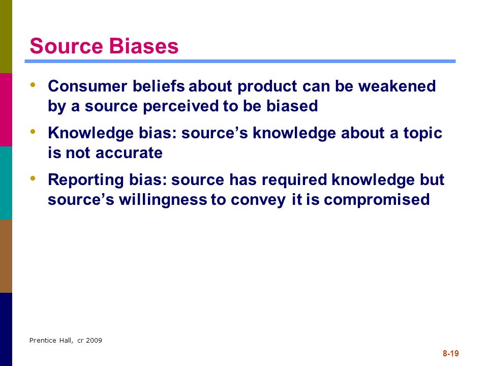 Prentice Hall, cr 2009 8-19 Source Biases Consumer beliefs about product can be weakened by a source perceived to be biased Knowledge bias: sources kn