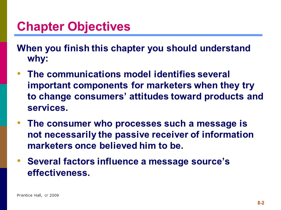 Prentice Hall, cr 2009 8-2 Chapter Objectives When you finish this chapter you should understand why: The communications model identifies several impo