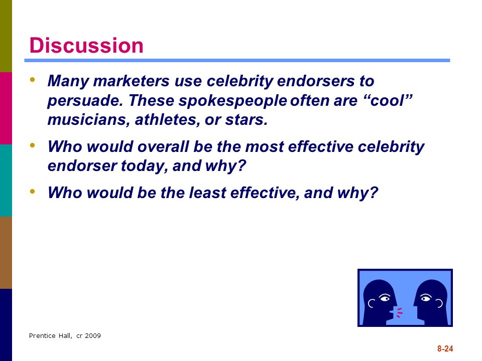 Prentice Hall, cr 2009 8-24 Discussion Many marketers use celebrity endorsers to persuade. These spokespeople often are cool musicians, athletes, or s