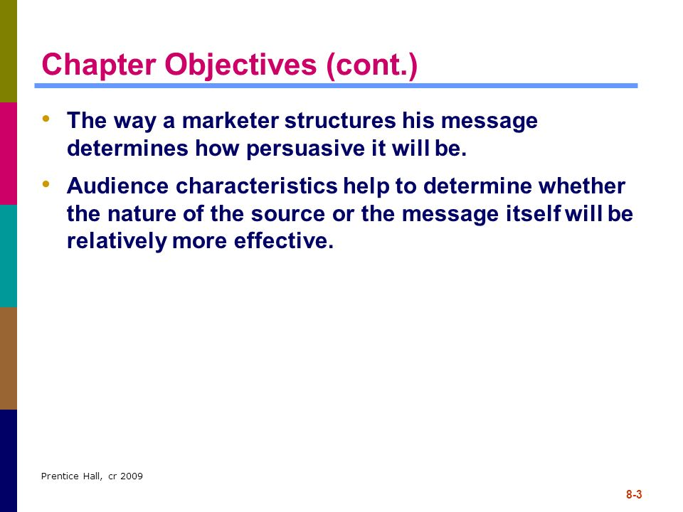 Prentice Hall, cr 2009 8-3 Chapter Objectives (cont.) The way a marketer structures his message determines how persuasive it will be. Audience charact