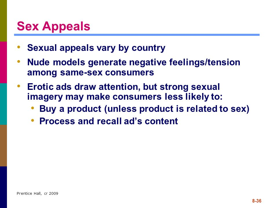 Prentice Hall, cr 2009 8-36 Sex Appeals Sexual appeals vary by country Nude models generate negative feelings/tension among same-sex consumers Erotic