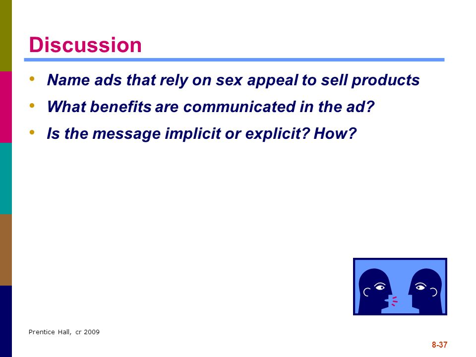 Prentice Hall, cr 2009 8-37 Discussion Name ads that rely on sex appeal to sell products What benefits are communicated in the ad? Is the message impl