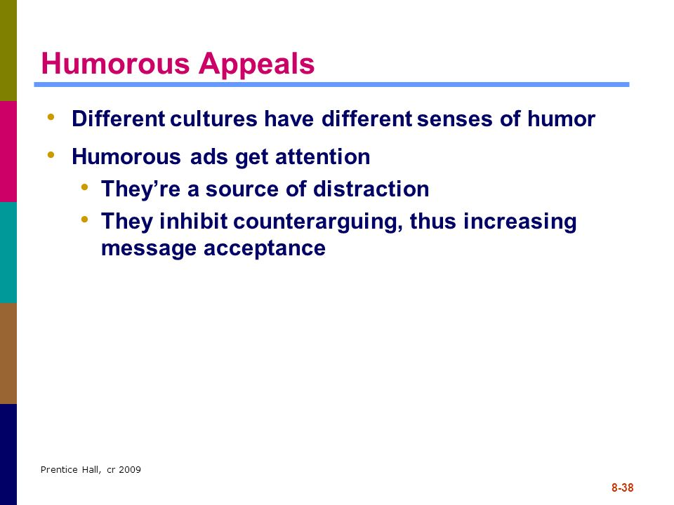 Prentice Hall, cr 2009 8-38 Humorous Appeals Different cultures have different senses of humor Humorous ads get attention Theyre a source of distracti