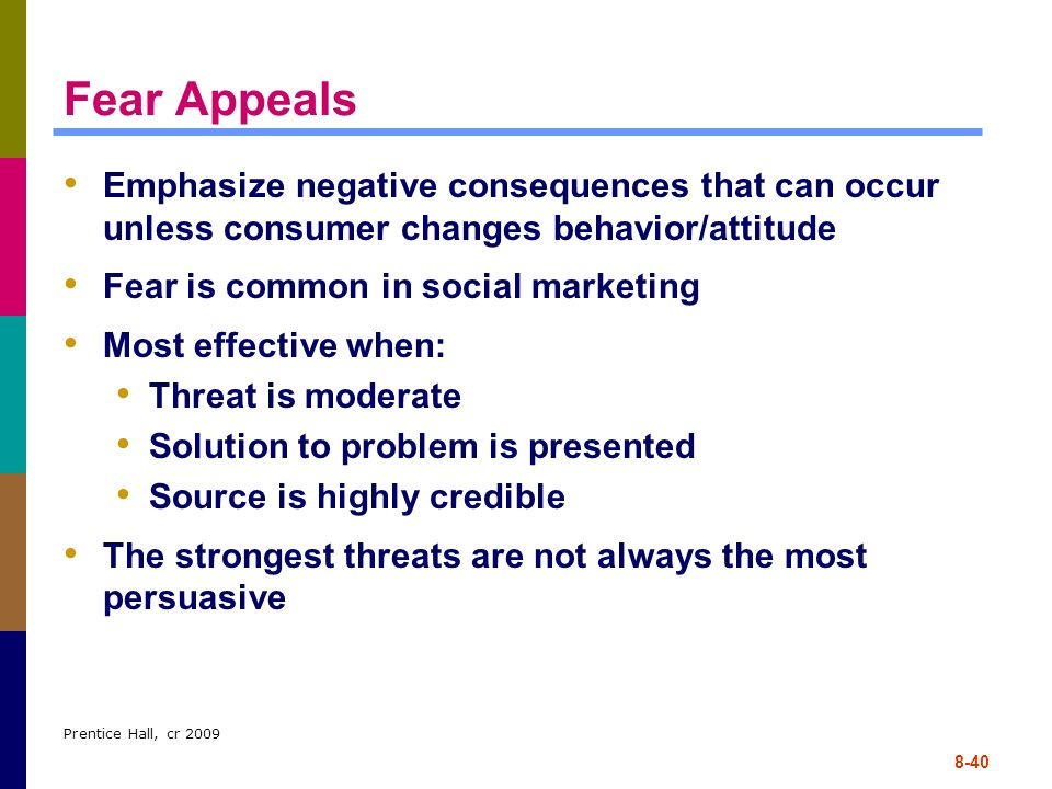 Prentice Hall, cr 2009 8-40 Fear Appeals Emphasize negative consequences that can occur unless consumer changes behavior/attitude Fear is common in so