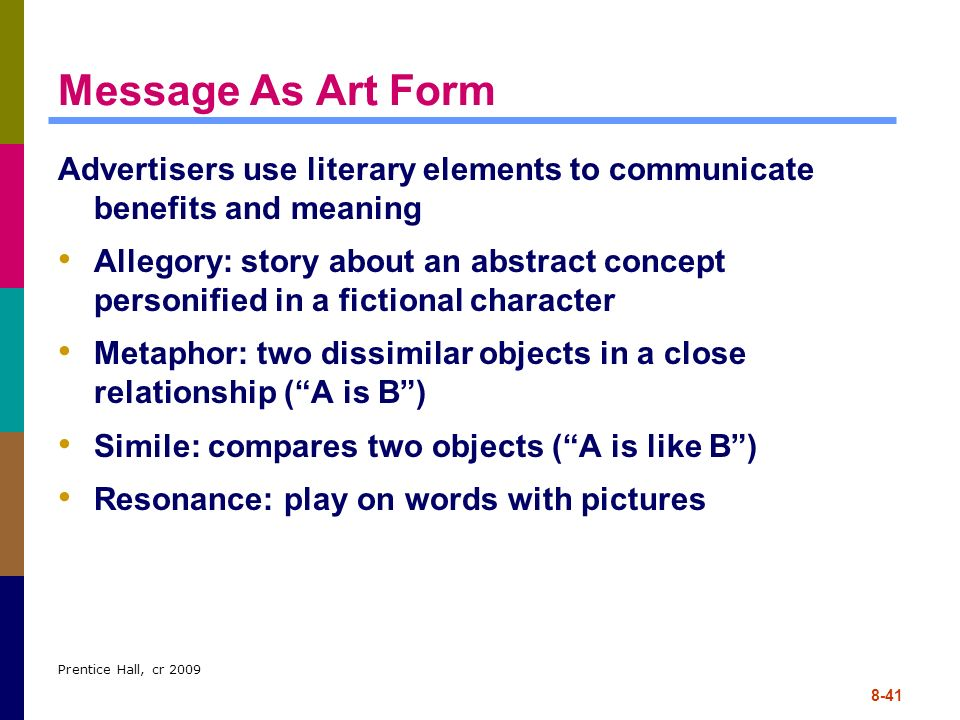 Prentice Hall, cr 2009 8-41 Message As Art Form Advertisers use literary elements to communicate benefits and meaning Allegory: story about an abstrac