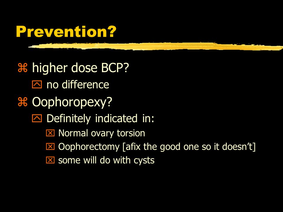 Prevention. z higher dose BCP. y no difference z Oophoropexy.