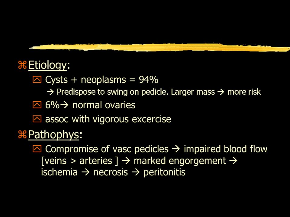 z Etiology: y Cysts + neoplasms = 94% Predispose to swing on pedicle.