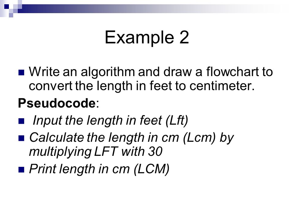 Example 2 Write an algorithm and draw a flowchart to convert the length in feet to centimeter. Pseudocode: Input the length in feet (Lft) Calculate th