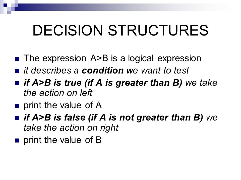 DECISION STRUCTURES The expression A>B is a logical expression it describes a condition we want to test if A>B is true (if A is greater than B) we tak