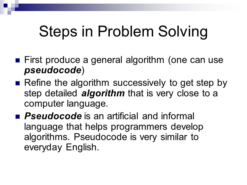 Steps in Problem Solving First produce a general algorithm (one can use pseudocode) Refine the algorithm successively to get step by step detailed alg