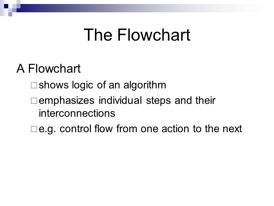 The Flowchart A Flowchart shows logic of an algorithm emphasizes individual steps and their interconnections e.g. control flow from one action to the