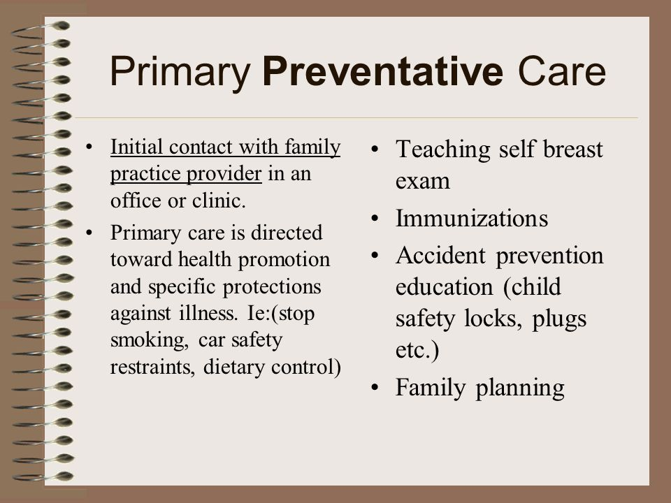 Primary Preventative Care Initial contact with family practice provider in an office or clinic. Primary care is directed toward health promotion and s