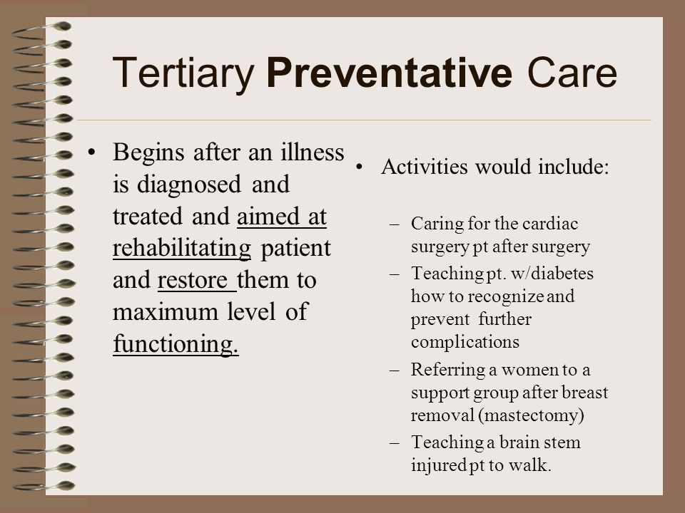 Tertiary Preventative Care Begins after an illness is diagnosed and treated and aimed at rehabilitating patient and restore them to maximum level of f