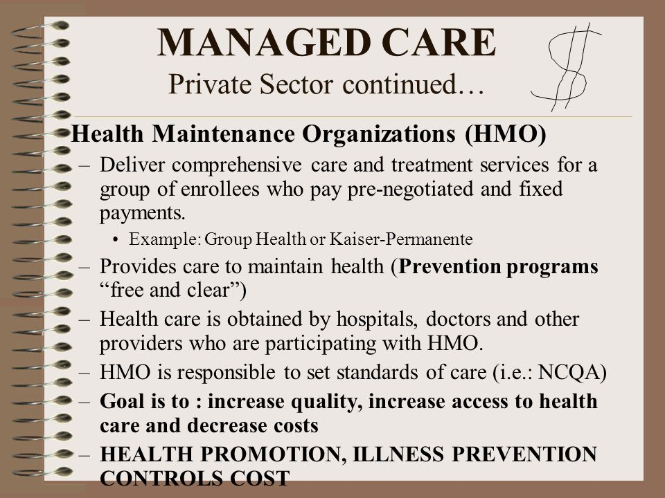 MANAGED CARE Private Sector continued… Health Maintenance Organizations (HMO) –Deliver comprehensive care and treatment services for a group of enroll