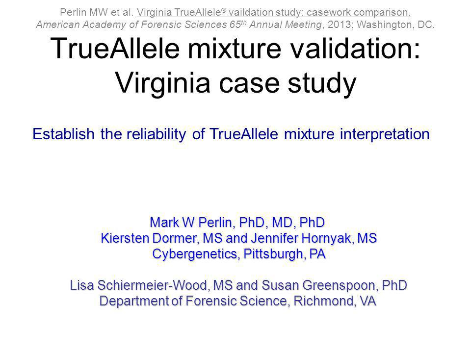 TrueAllele mixture validation: Virginia case study Mark W Perlin, PhD, MD, PhD Kiersten Dormer, MS and Jennifer Hornyak, MS Cybergenetics, Pittsburgh,