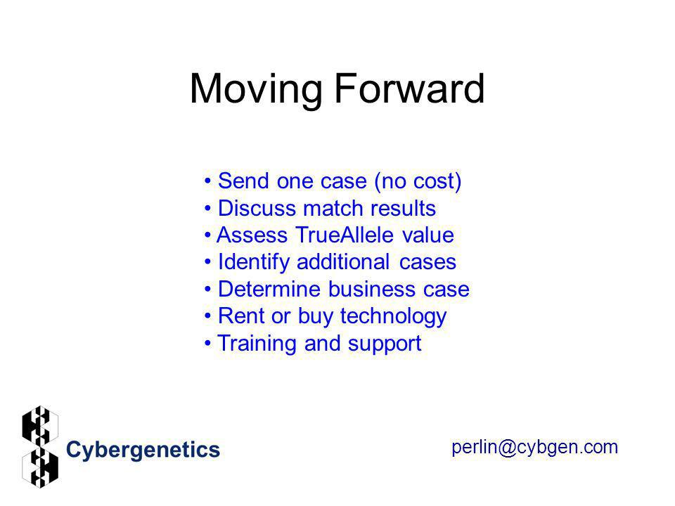 Moving Forward perlin@cybgen.com Send one case (no cost) Discuss match results Assess TrueAllele value Identify additional cases Determine business ca