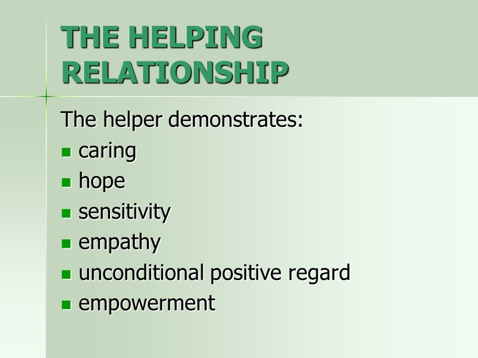 THE HELPING RELATIONSHIP The helper demonstrates: caring caring hope hope sensitivity sensitivity empathy empathy unconditional positive regard uncond