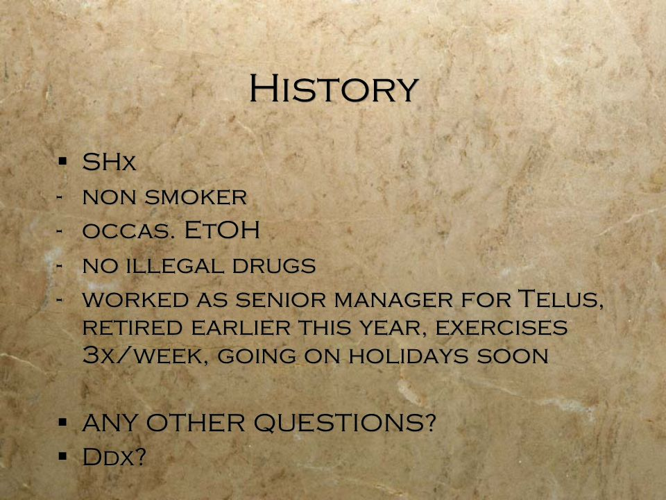 History SHx -non smoker -occas. EtOH -no illegal drugs -worked as senior manager for Telus, retired earlier this year, exercises 3x/week, going on hol
