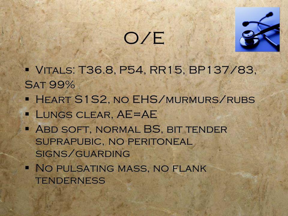 O/E Vitals: T36.8, P54, RR15, BP137/83, Sat 99% Heart S1S2, no EHS/murmurs/rubs Lungs clear, AE=AE Abd soft, normal BS, bit tender suprapubic, no peri