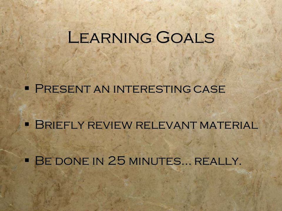 Learning Goals Present an interesting case Briefly review relevant material Be done in 25 minutes… really. Present an interesting case Briefly review