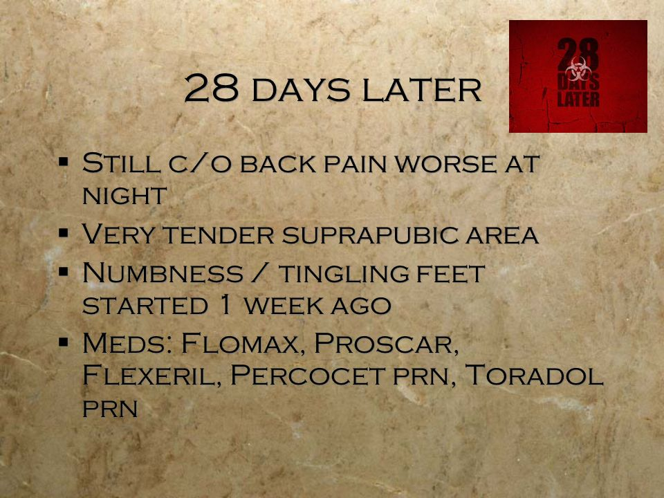 28 days later Still c/o back pain worse at night Very tender suprapubic area Numbness / tingling feet started 1 week ago Meds: Flomax, Proscar, Flexeril, Percocet prn, Toradol prn Still c/o back pain worse at night Very tender suprapubic area Numbness / tingling feet started 1 week ago Meds: Flomax, Proscar, Flexeril, Percocet prn, Toradol prn