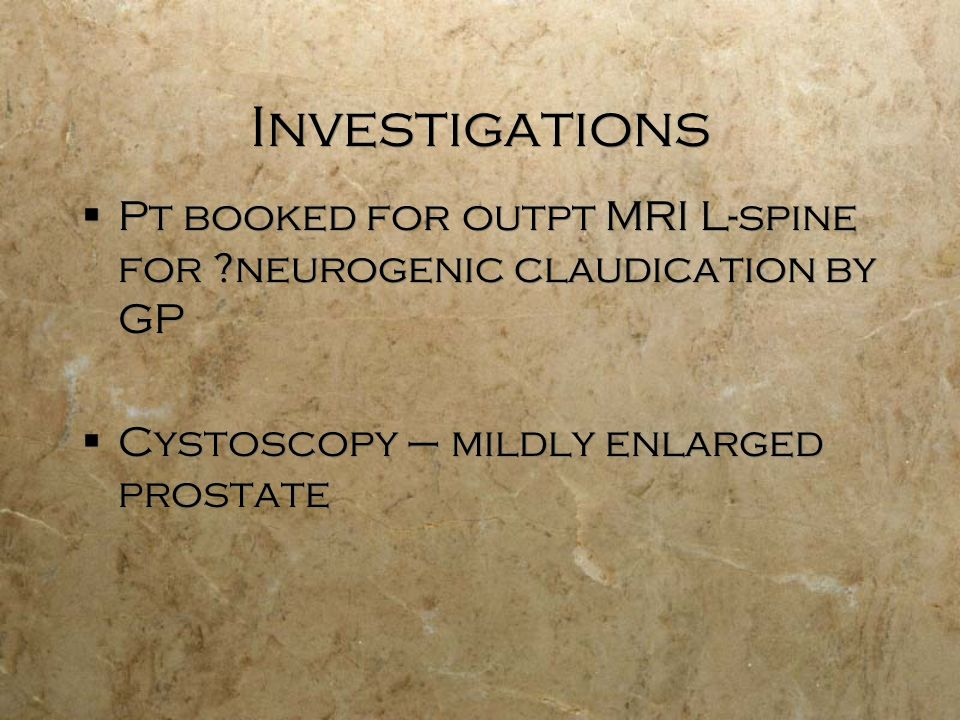 Investigations Pt booked for outpt MRI L-spine for neurogenic claudication by GP Cystoscopy – mildly enlarged prostate Pt booked for outpt MRI L-spine for neurogenic claudication by GP Cystoscopy – mildly enlarged prostate