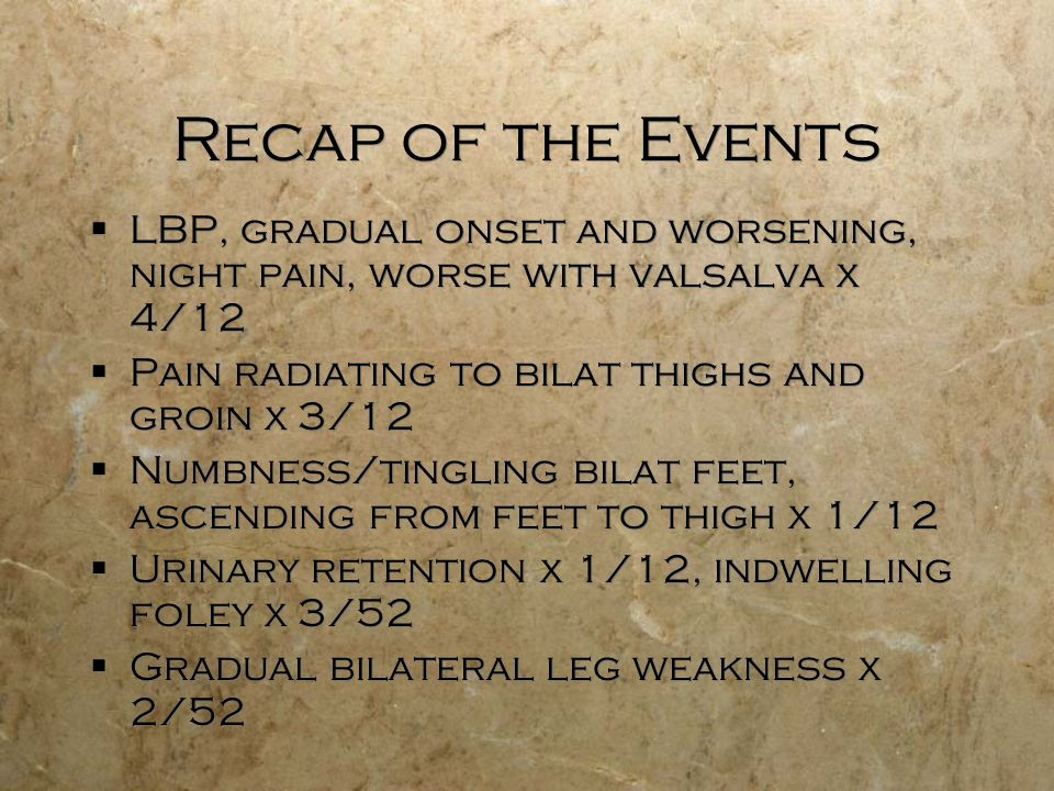 Recap of the Events LBP, gradual onset and worsening, night pain, worse with valsalva x 4/12 Pain radiating to bilat thighs and groin x 3/12 Numbness/