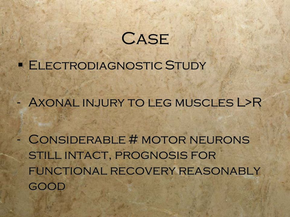 Case Electrodiagnostic Study -Axonal injury to leg muscles L>R -Considerable # motor neurons still intact, prognosis for functional recovery reasonably good Electrodiagnostic Study -Axonal injury to leg muscles L>R -Considerable # motor neurons still intact, prognosis for functional recovery reasonably good