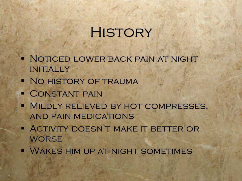 History Noticed lower back pain at night initially No history of trauma Constant pain Mildly relieved by hot compresses, and pain medications Activity doesnt make it better or worse Wakes him up at night sometimes Noticed lower back pain at night initially No history of trauma Constant pain Mildly relieved by hot compresses, and pain medications Activity doesnt make it better or worse Wakes him up at night sometimes