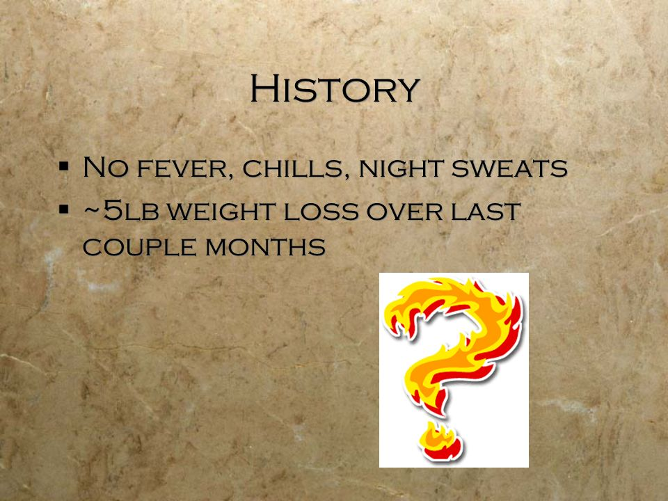 History No fever, chills, night sweats ~5lb weight loss over last couple months No fever, chills, night sweats ~5lb weight loss over last couple month