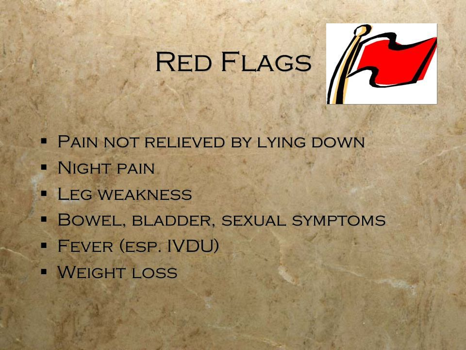 Red Flags Pain not relieved by lying down Night pain Leg weakness Bowel, bladder, sexual symptoms Fever (esp.
