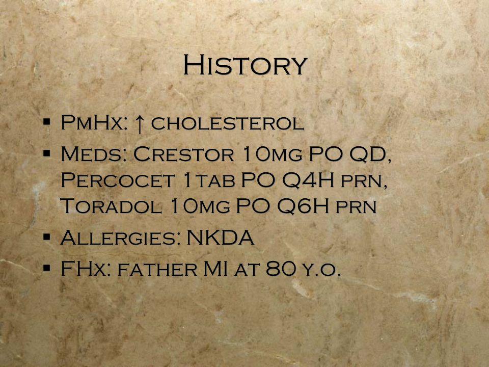History PmHx: cholesterol Meds: Crestor 10mg PO QD, Percocet 1tab PO Q4H prn, Toradol 10mg PO Q6H prn Allergies: NKDA FHx: father MI at 80 y.o. PmHx: