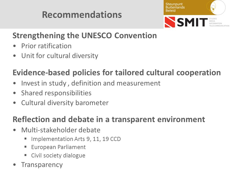 Recommendations Strengthening the UNESCO Convention Prior ratification Unit for cultural diversity Evidence-based policies for tailored cultural cooperation Invest in study, definition and measurement Shared responsibilities Cultural diversity barometer Reflection and debate in a transparent environment Multi-stakeholder debate Implementation Arts 9, 11, 19 CCD European Parliament Civil society dialogue Transparency
