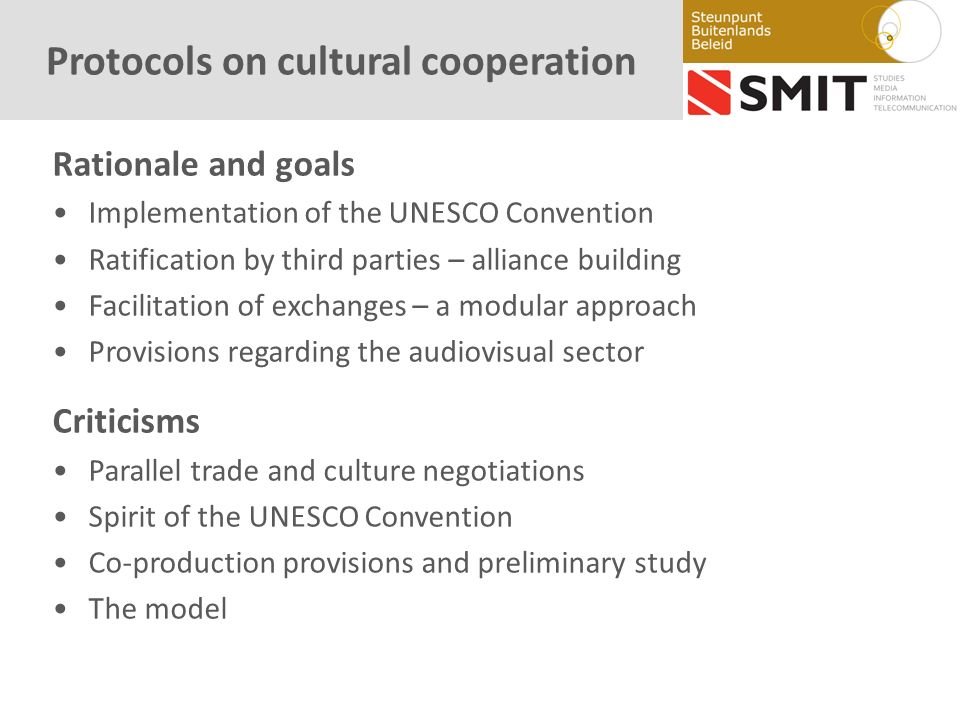Protocols on cultural cooperation Rationale and goals Implementation of the UNESCO Convention Ratification by third parties – alliance building Facilitation of exchanges – a modular approach Provisions regarding the audiovisual sector Criticisms Parallel trade and culture negotiations Spirit of the UNESCO Convention Co-production provisions and preliminary study The model