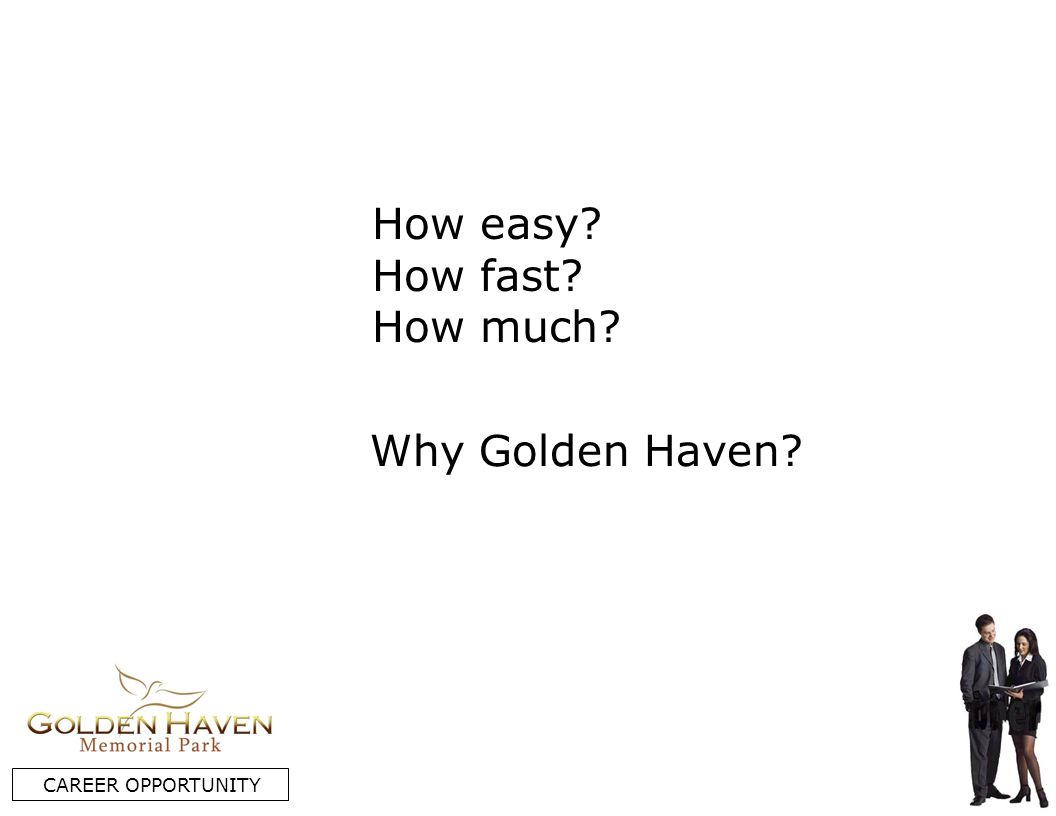 How easy? How fast? How much? CAREER OPPORTUNITY Why Golden Haven?