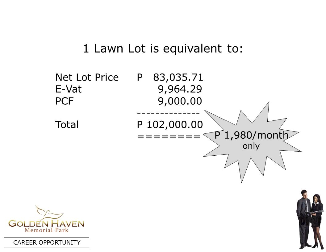 Net Lot Price E-Vat PCF Total P 83,035.71 9,964.29 9,000.00 -------------- P 102,000.00 ======== P 1,980/month only CAREER OPPORTUNITY 1 Lawn Lot is equivalent to: