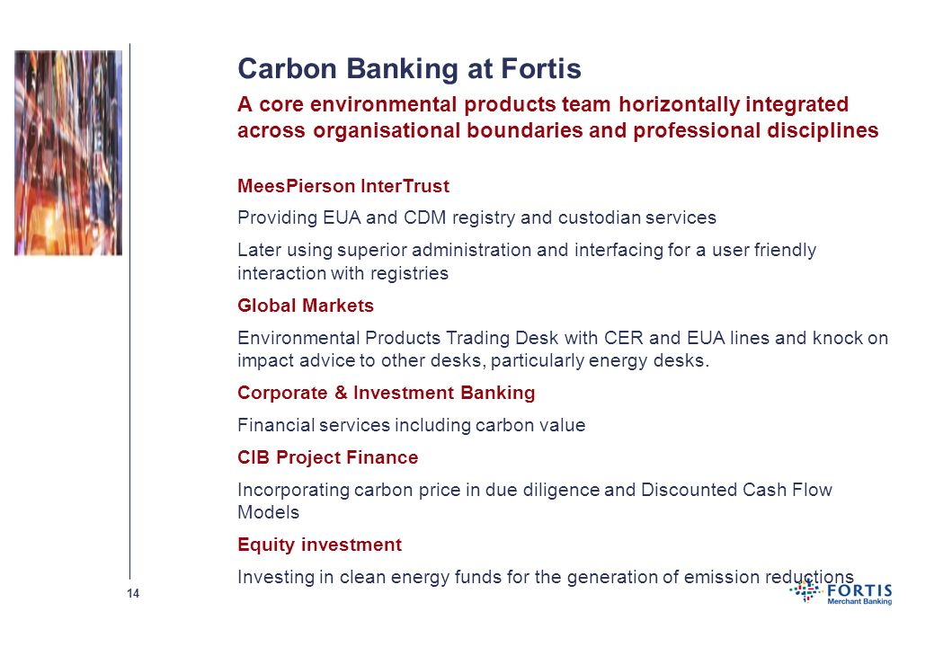 13 Carbon Banking at Fortis Due diligence of financing mandates Project financing Position management and Trading services Registry management fees Po