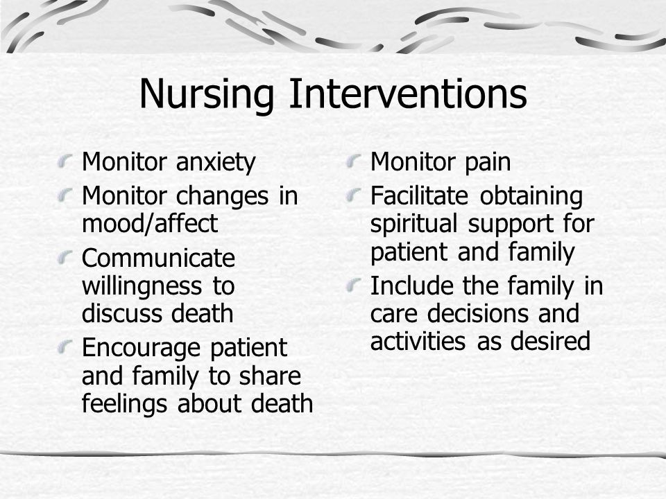 Nursing Interventions Monitor anxiety Monitor changes in mood/affect Communicate willingness to discuss death Encourage patient and family to share fe