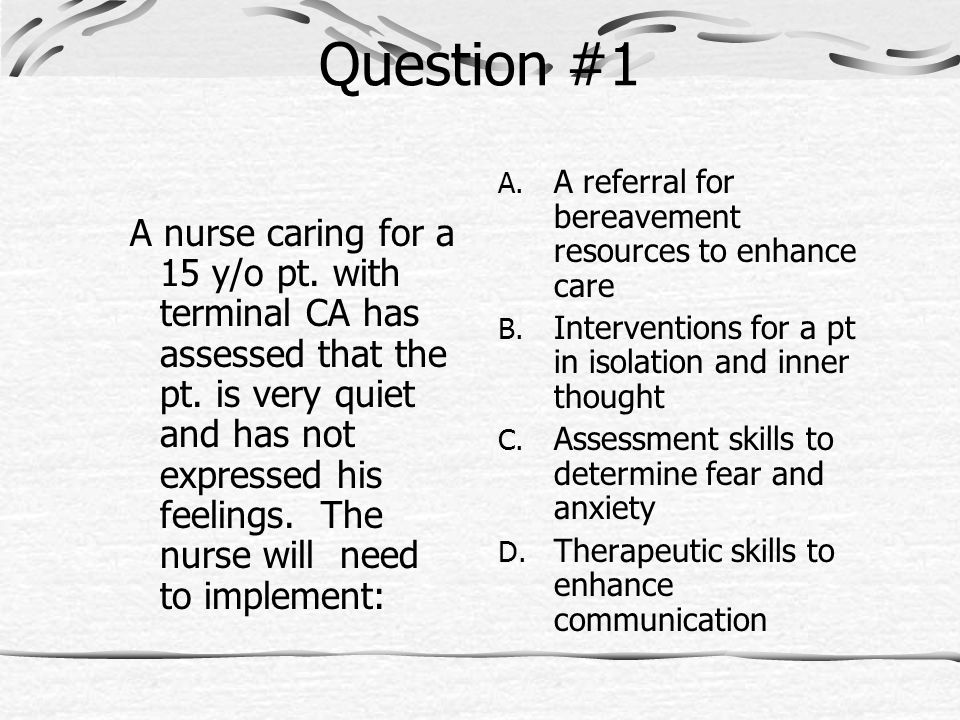Question #1 A nurse caring for a 15 y/o pt. with terminal CA has assessed that the pt. is very quiet and has not expressed his feelings. The nurse wil