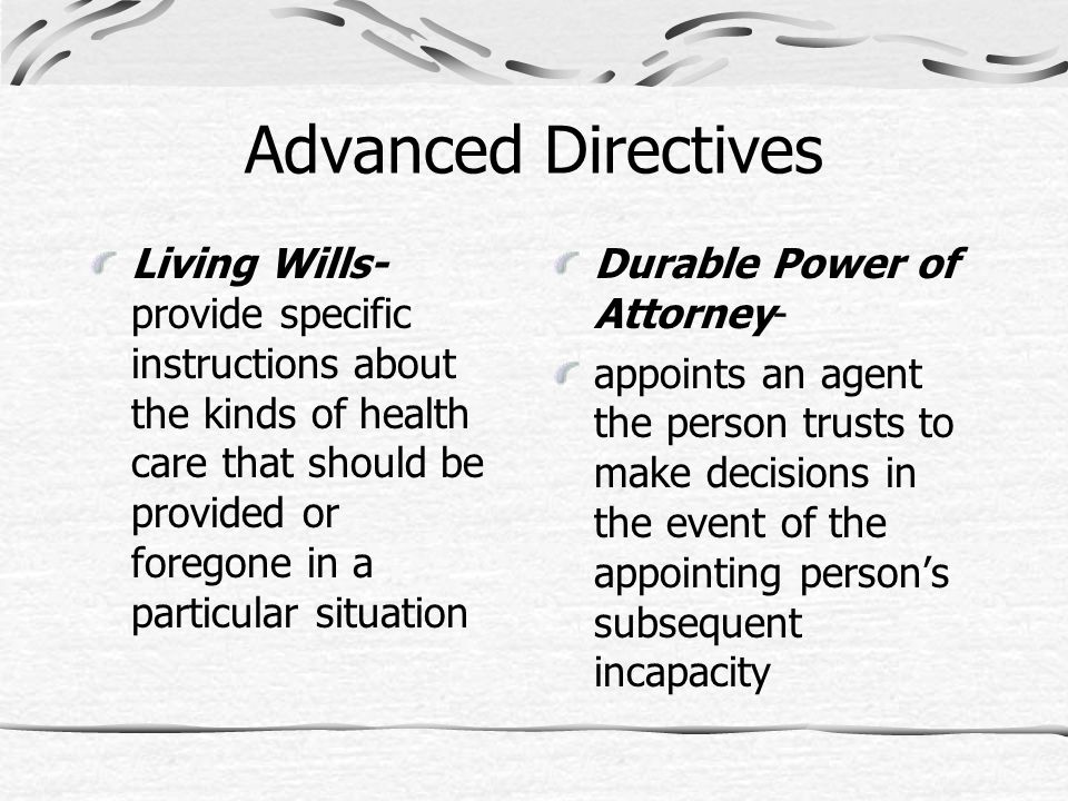 Advanced Directives Living Wills- provide specific instructions about the kinds of health care that should be provided or foregone in a particular sit