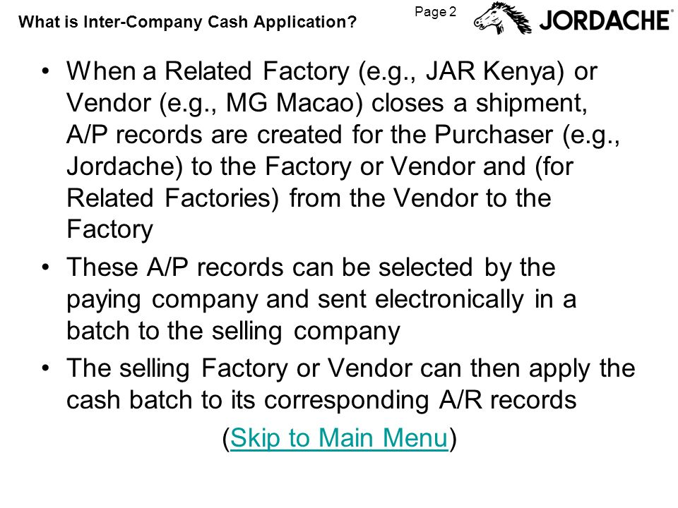 Page 2 What is Inter-Company Cash Application? When a Related Factory (e.g., JAR Kenya) or Vendor (e.g., MG Macao) closes a shipment, A/P records are