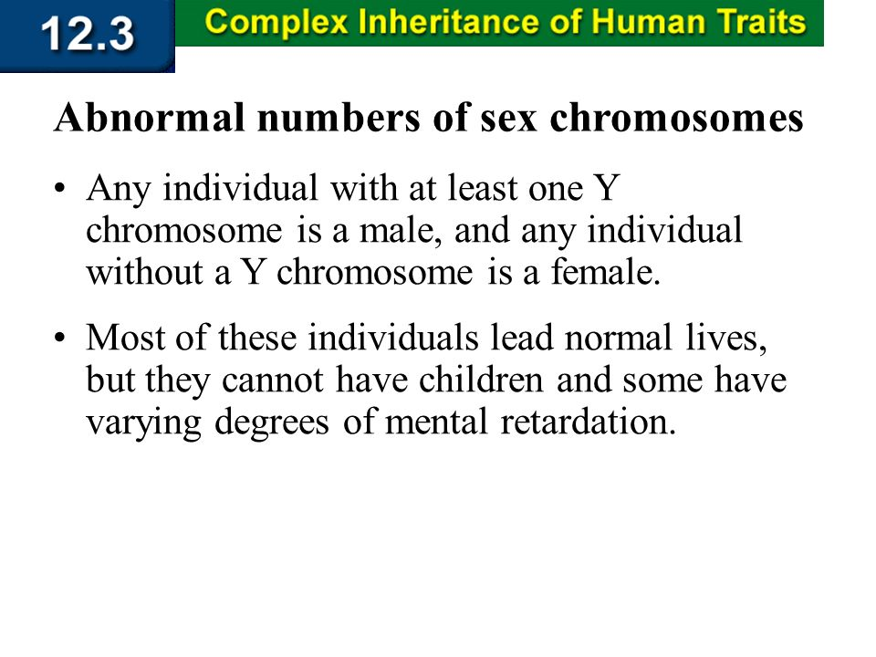 Section 12.3 Summary – pages 323 - 329 Any individual with at least one Y chromosome is a male, and any individual without a Y chromosome is a female.