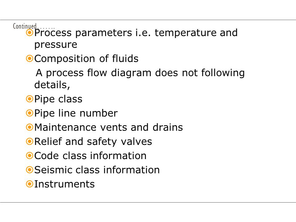 Continued……. Process parameters i.e. temperature and pressure Composition of fluids A process flow diagram does not following details, Pipe class Pipe