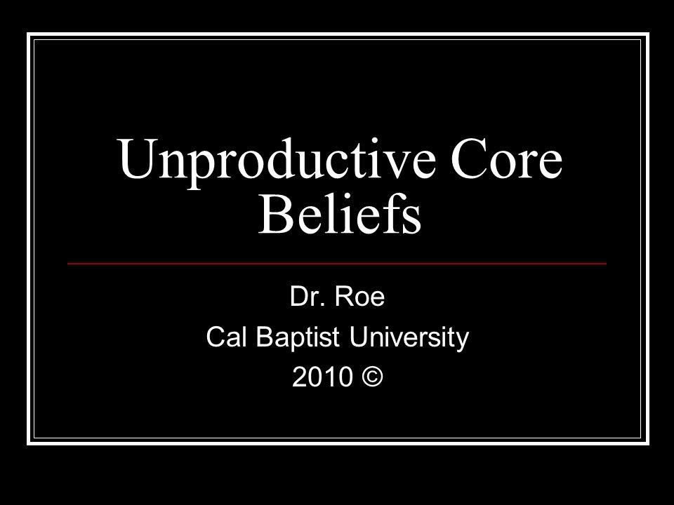 Unproductive Core Beliefs Dr. Roe Cal Baptist University 2010 ©